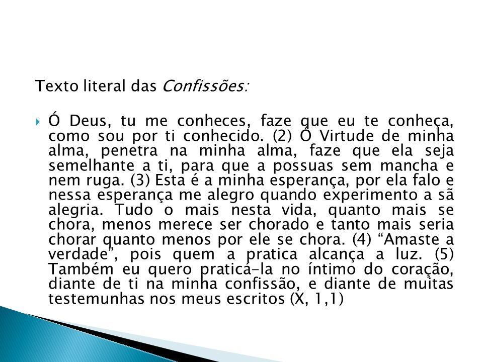 Texto literal das Confissões:  Ó Deus, tu me conheces, faze que eu te conheça, como sou por ti conhecido. (2) Ó Virtude de minha alma, penetra na min