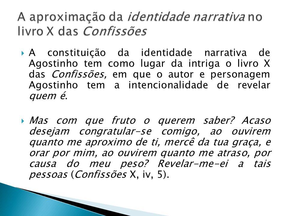  A constituição da identidade narrativa de Agostinho tem como lugar da intriga o livro X das Confissões, em que o autor e personagem Agostinho tem a intencionalidade de revelar quem é.