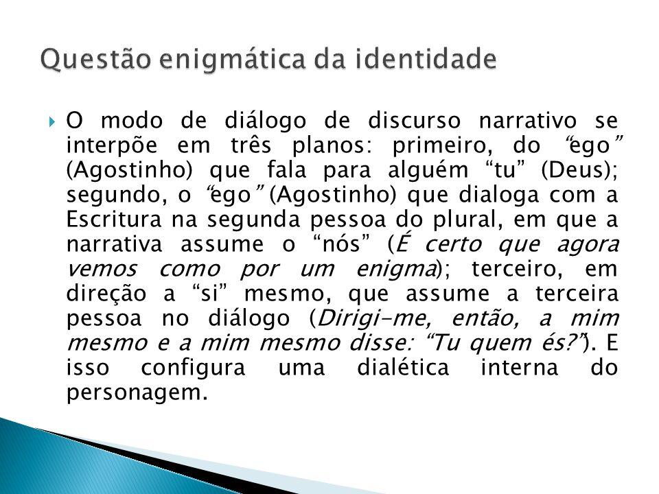 """ O modo de diálogo de discurso narrativo se interpõe em três planos: primeiro, do """"ego"""" (Agostinho) que fala para alguém """"tu"""" (Deus); segundo, o """"ego"""