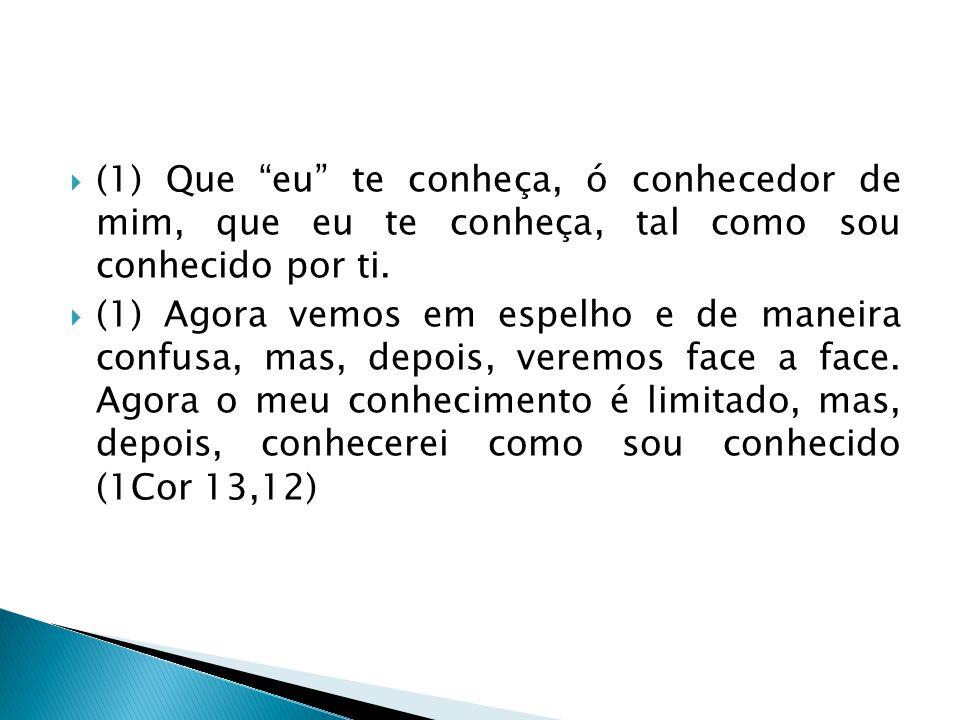  (1) Que eu te conheça, ó conhecedor de mim, que eu te conheça, tal como sou conhecido por ti.