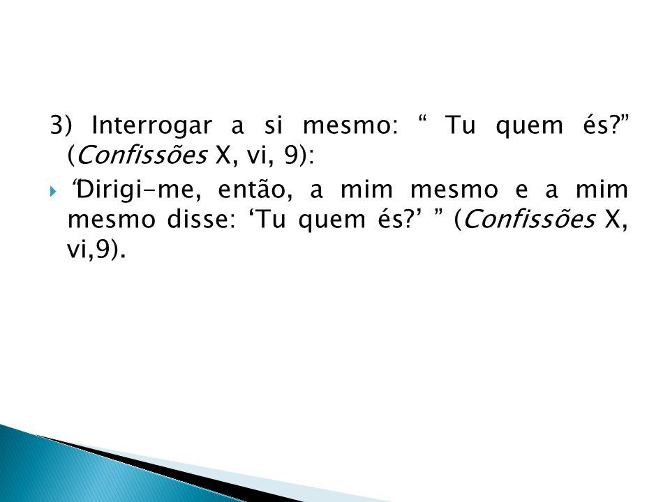 """3) Interrogar a si mesmo: """" Tu quem és?"""" (Confissões X, vi, 9):  """"Dirigi-me, então, a mim mesmo e a mim mesmo disse: 'Tu quem és?' """" (Confissões X, v"""