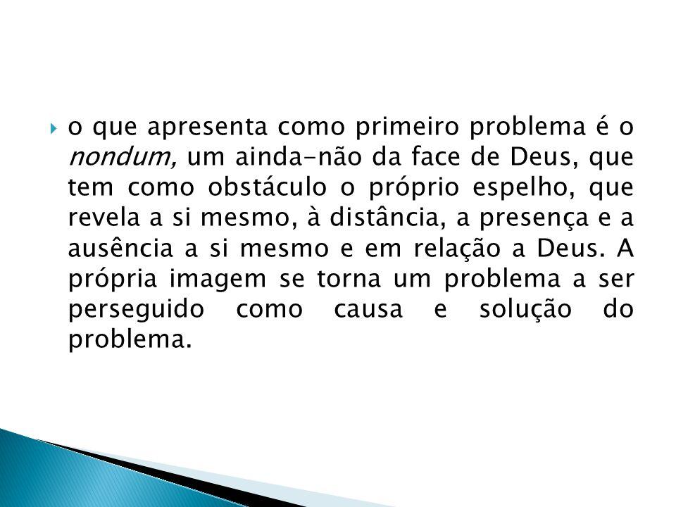  o que apresenta como primeiro problema é o nondum, um ainda-não da face de Deus, que tem como obstáculo o próprio espelho, que revela a si mesmo, à