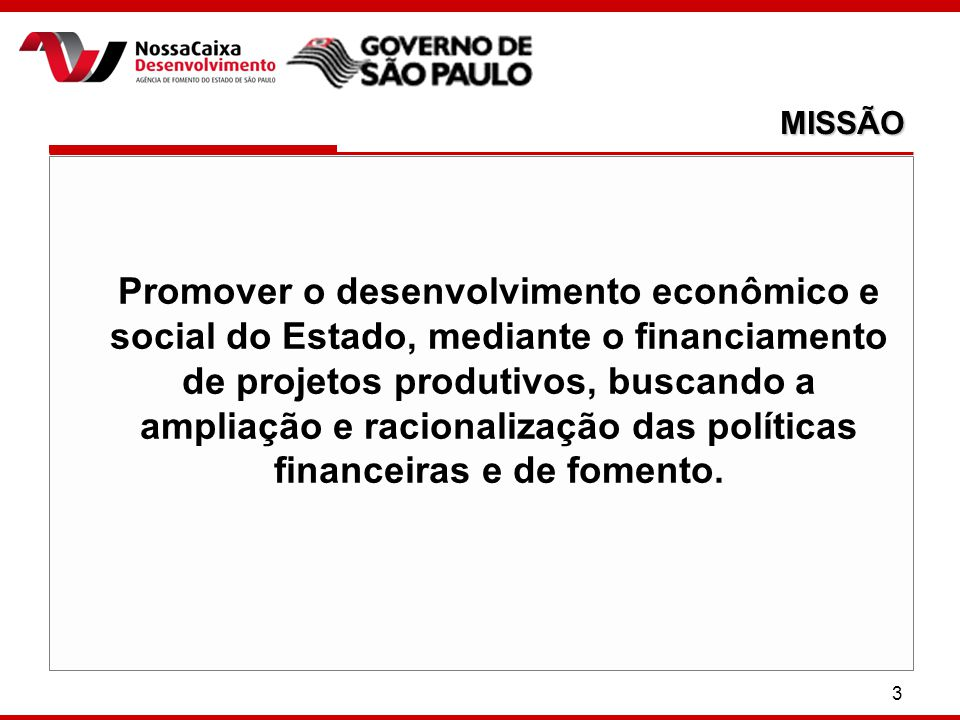 3 Promover o desenvolvimento econômico e social do Estado, mediante o financiamento de projetos produtivos, buscando a ampliação e racionalização das políticas financeiras e de fomento.