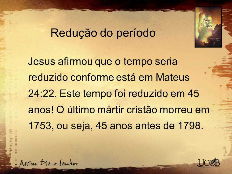 Redução do período Jesus afirmou que o tempo seria reduzido conforme está em Mateus 24:22. Este tempo foi reduzido em 45 anos! O último mártir cristão