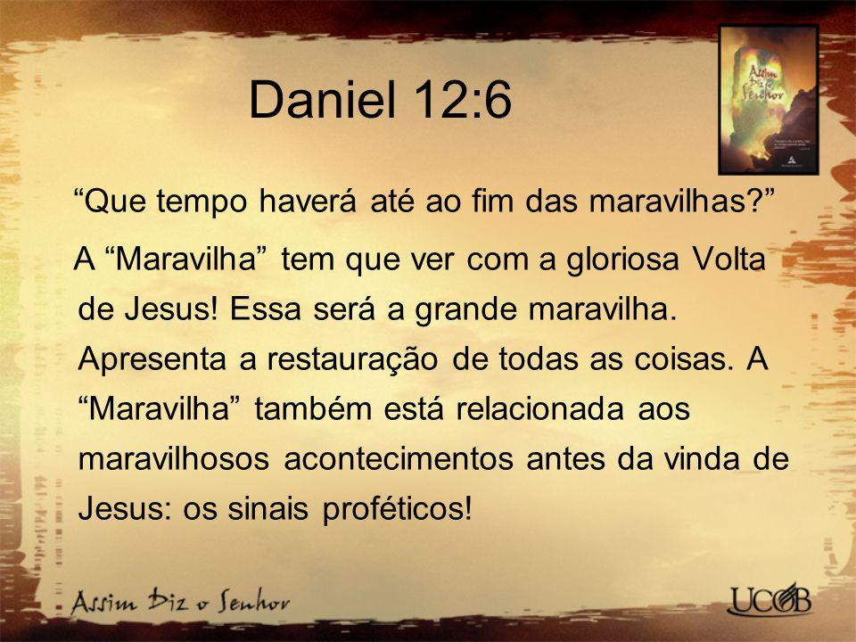 """Daniel 12:6 """"Que tempo haverá até ao fim das maravilhas?"""" A """"Maravilha"""" tem que ver com a gloriosa Volta de Jesus! Essa será a grande maravilha. Apres"""
