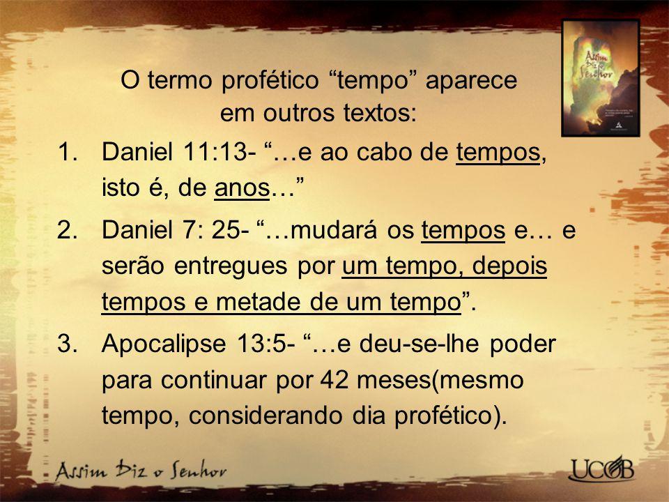 """O termo profético """"tempo"""" aparece em outros textos: 1.Daniel 11:13- """"…e ao cabo de tempos, isto é, de anos…"""" 2.Daniel 7: 25- """"…mudará os tempos e… e s"""