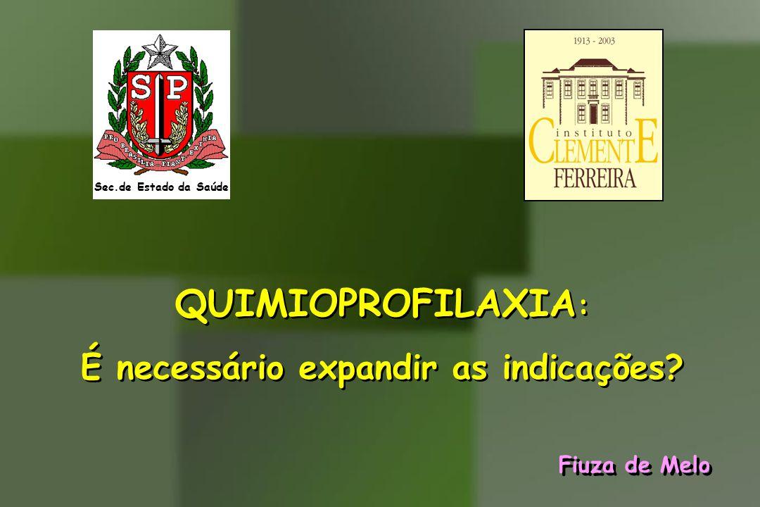Sec.de Estado da Saúde QUIMIOPROFILAXIA : É necessário expandir as indicações? QUIMIOPROFILAXIA : É necessário expandir as indicações? Fiuza de Melo