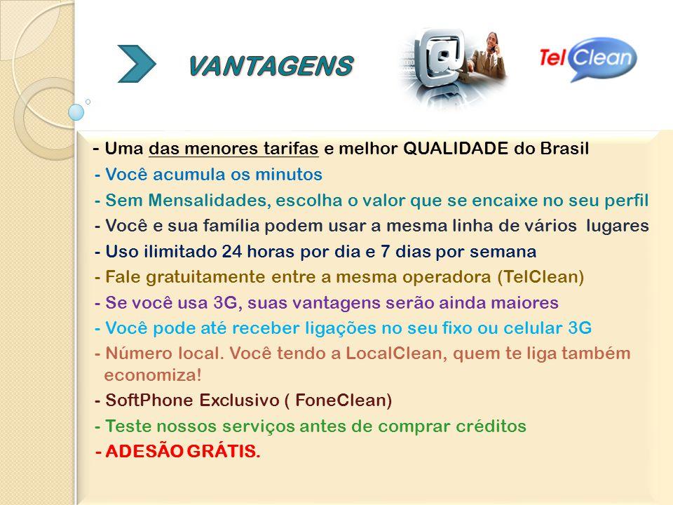 - Uma das menores tarifas e melhor QUALIDADE do Brasil - Você acumula os minutos - Sem Mensalidades, escolha o valor que se encaixe no seu perfil - Você e sua família podem usar a mesma linha de vários lugares - Uso ilimitado 24 horas por dia e 7 dias por semana - Fale gratuitamente entre a mesma operadora (TelClean) - Se você usa 3G, suas vantagens serão ainda maiores - Você pode até receber ligações no seu fixo ou celular 3G - Número local.
