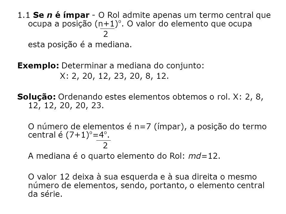 1.1 Se n é ímpar - O Rol admite apenas um termo central que ocupa a posição (n+1) º. O valor do elemento que ocupa 2 esta posição é a mediana. Exemplo