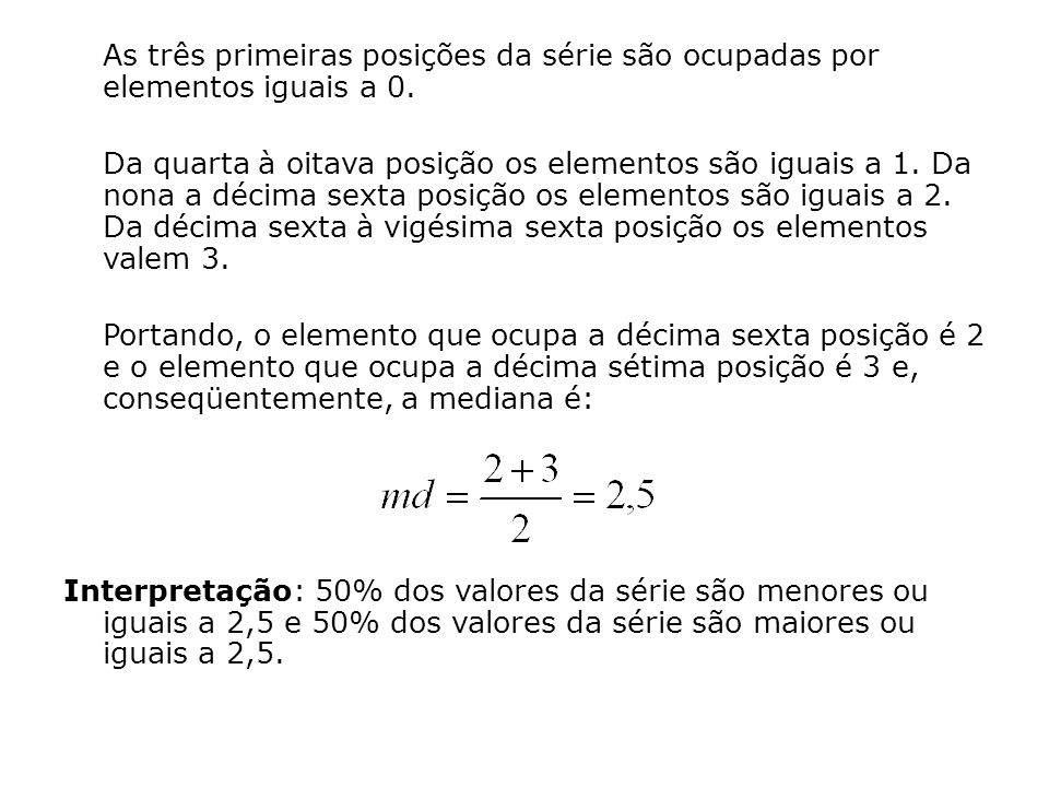 3º Caso) - Variável contínua Se os dados estão apresentados na forma de uma variável contínua, o raciocínio anterior não pode ser utilizado, uma vez que mesmo identificada a posição da mediana na série, o valor do elemento da série que ocupa esta posição não é identificável.