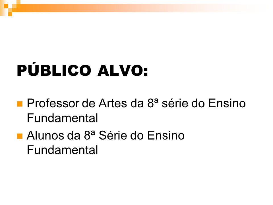 PÚBLICO ALVO: Professor de Artes da 8ª série do Ensino Fundamental Alunos da 8ª Série do Ensino Fundamental