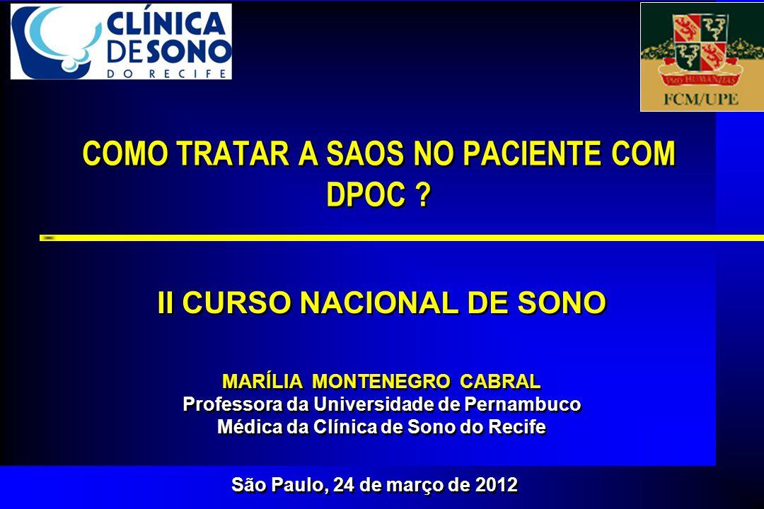 São Paulo, 24 de março de 2012 COMO TRATAR A SAOS NO PACIENTE COM DPOC ? MARÍLIA MONTENEGRO CABRAL Professora da Universidade de Pernambuco Médica da