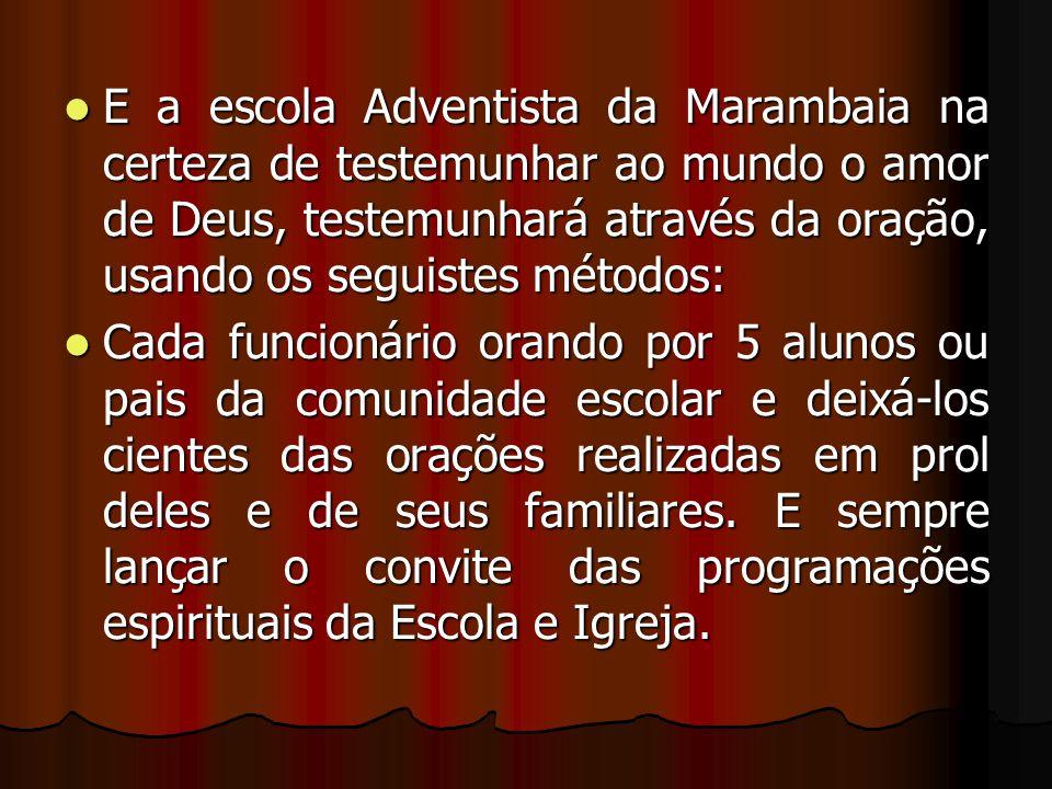E a escola Adventista da Marambaia na certeza de testemunhar ao mundo o amor de Deus, testemunhará através da oração, usando os seguistes métodos: E a