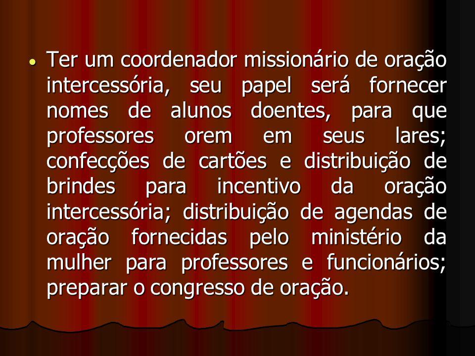  Ter um coordenador missionário de oração intercessória, seu papel será fornecer nomes de alunos doentes, para que professores orem em seus lares; co