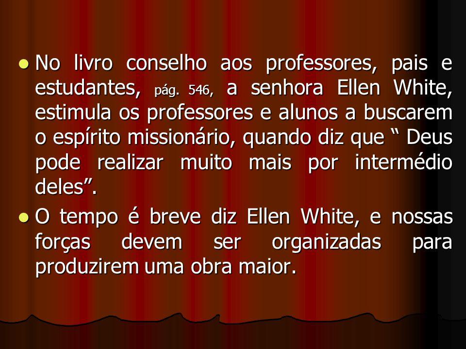No livro conselho aos professores, pais e estudantes, pág. 546, a senhora Ellen White, estimula os professores e alunos a buscarem o espírito missioná