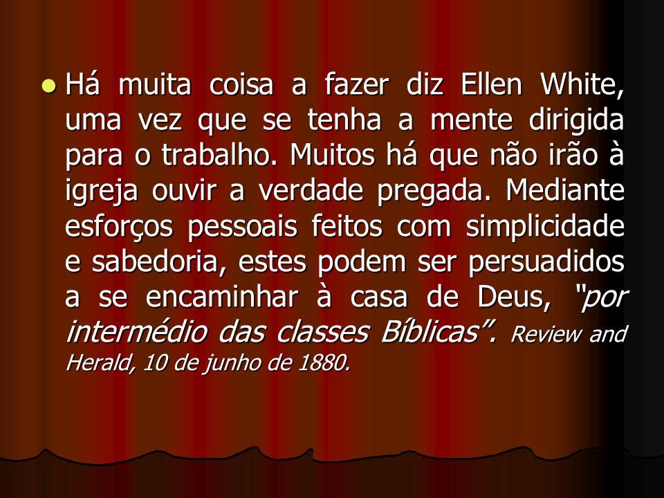 Há muita coisa a fazer diz Ellen White, uma vez que se tenha a mente dirigida para o trabalho. Muitos há que não irão à igreja ouvir a verdade pregada