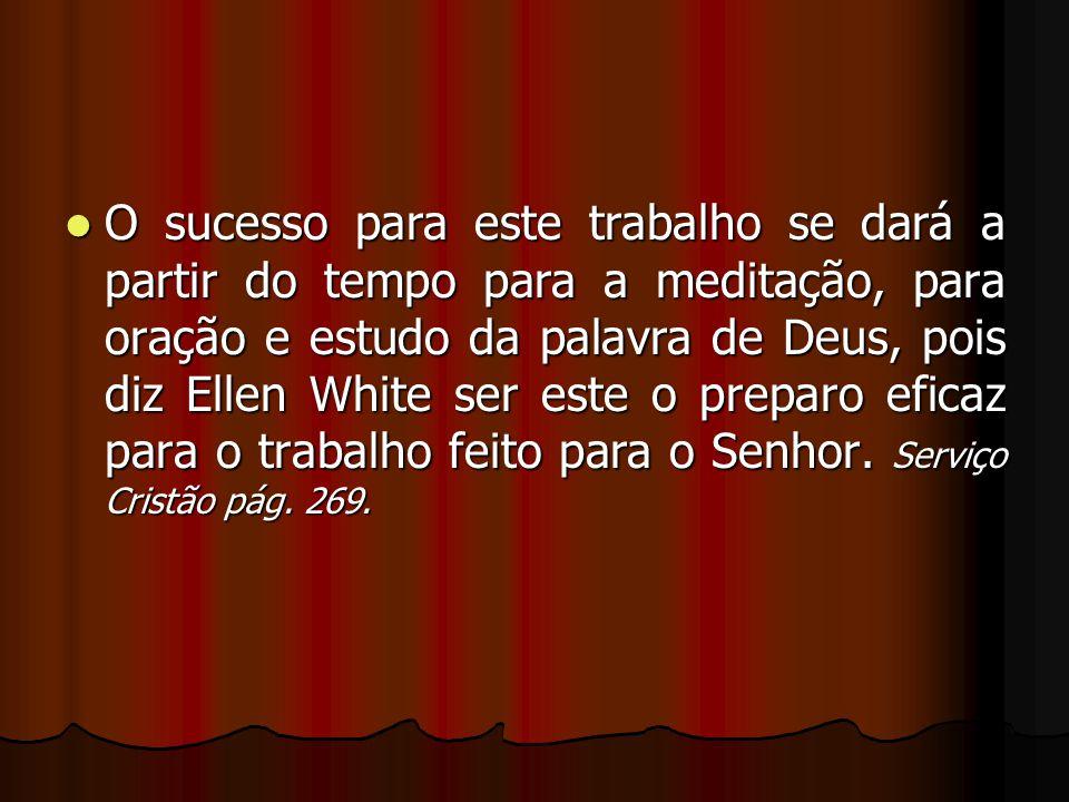 O sucesso para este trabalho se dará a partir do tempo para a meditação, para oração e estudo da palavra de Deus, pois diz Ellen White ser este o prep