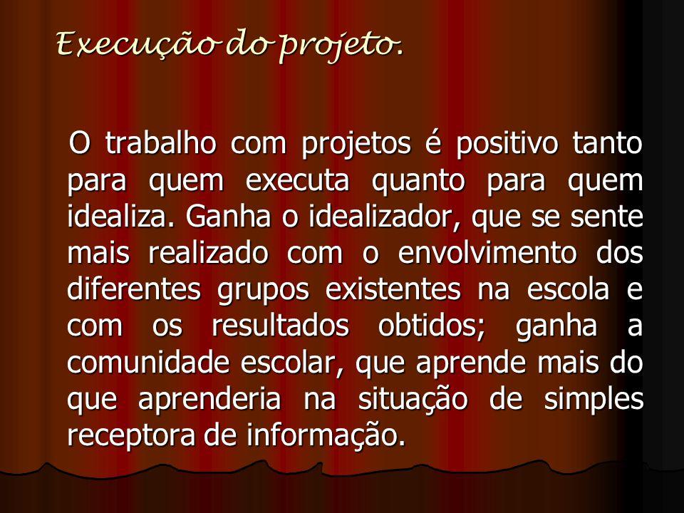 Execução do projeto. O trabalho com projetos é positivo tanto para quem executa quanto para quem idealiza. Ganha o idealizador, que se sente mais real