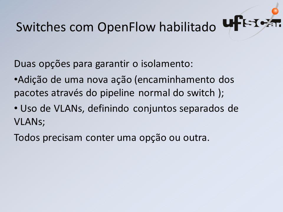 Switches com OpenFlow habilitado Duas opções para garantir o isolamento: Adição de uma nova ação (encaminhamento dos pacotes através do pipeline normal do switch ); Uso de VLANs, definindo conjuntos separados de VLANs; Todos precisam conter uma opção ou outra.