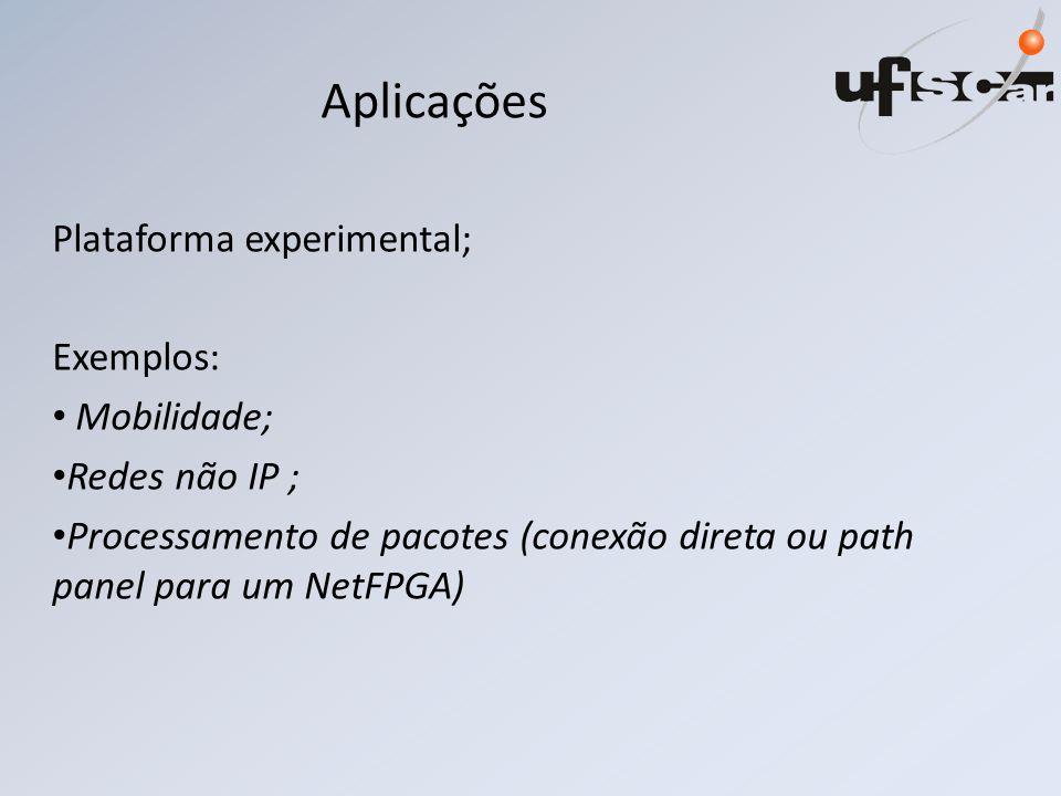 Aplicações Plataforma experimental; Exemplos: Mobilidade; Redes não IP ; Processamento de pacotes (conexão direta ou path panel para um NetFPGA)