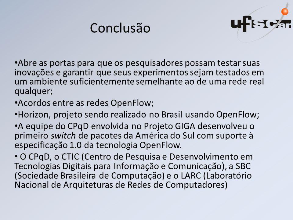 Conclusão Abre as portas para que os pesquisadores possam testar suas inovações e garantir que seus experimentos sejam testados em um ambiente suficientemente semelhante ao de uma rede real qualquer; Acordos entre as redes OpenFlow; Horizon, projeto sendo realizado no Brasil usando OpenFlow; A equipe do CPqD envolvida no Projeto GIGA desenvolveu o primeiro switch de pacotes da América do Sul com suporte à especificação 1.0 da tecnologia OpenFlow.