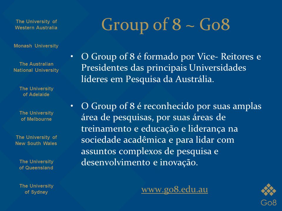 Group of 8 ~ Go8 O Group of 8 é formado por Vice- Reitores e Presidentes das principais Universidades líderes em Pesquisa da Austrália. O Group of 8 é
