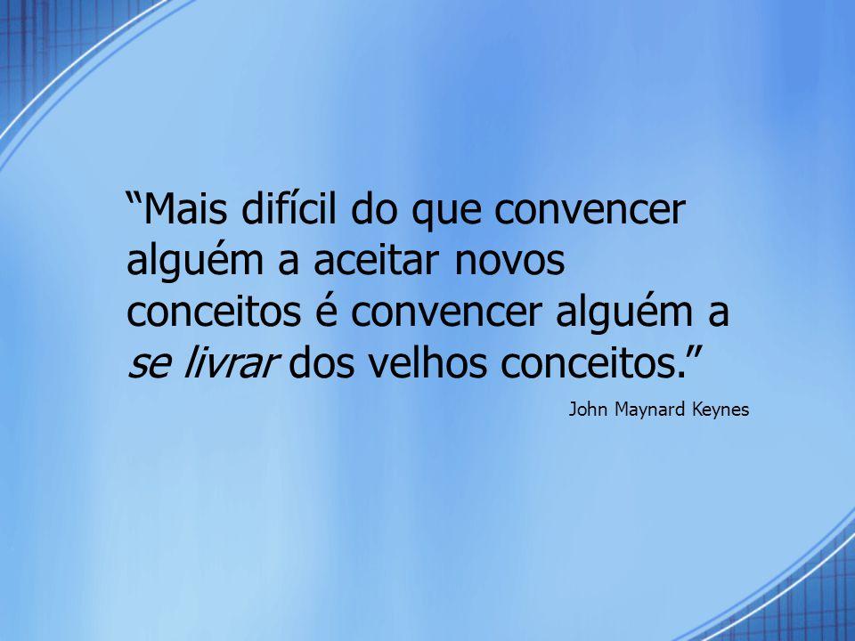Mais difícil do que convencer alguém a aceitar novos conceitos é convencer alguém a se livrar dos velhos conceitos. John Maynard Keynes