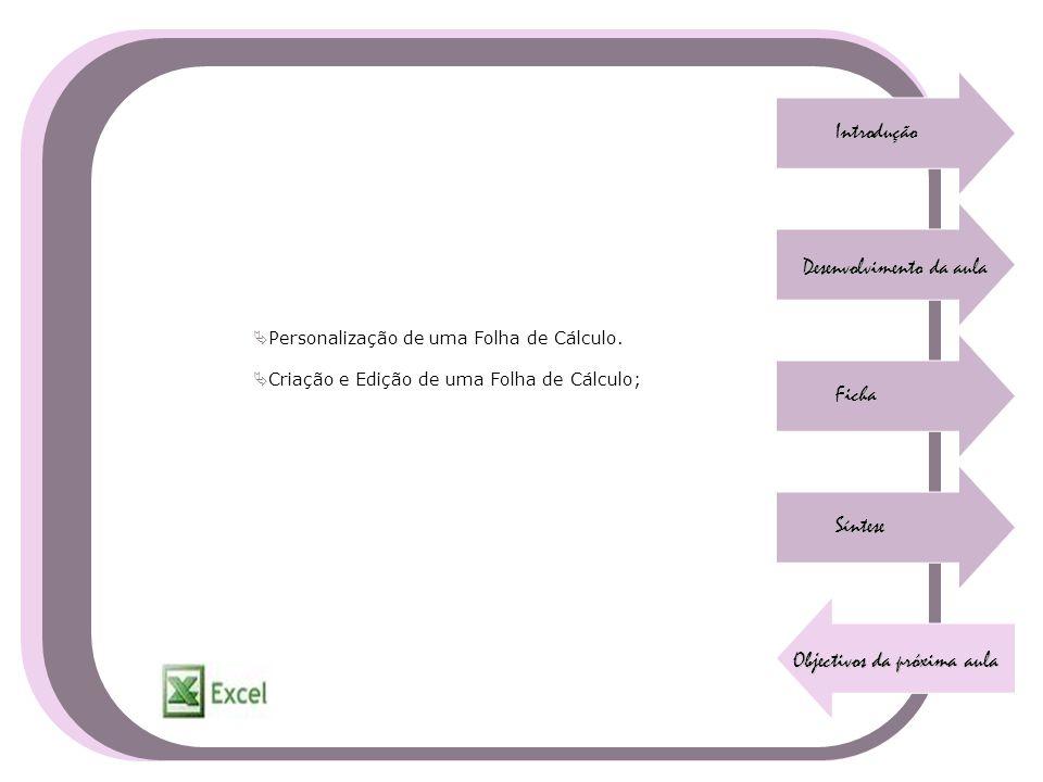 Introdução Desenvolvimento da aula Ficha Síntese Objectivos da próxima aula  Personalização de uma Folha de Cálculo.  Criação e Edição de uma Folha