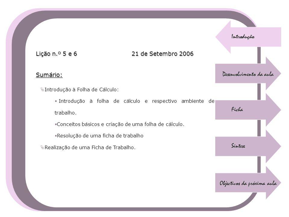 Introdução Desenvolvimento da aula Ficha Síntese Objectivos da próxima aula Sumário: Lição n.º 5 e 6 21 de Setembro 2006  Introdução à Folha de Cálcu