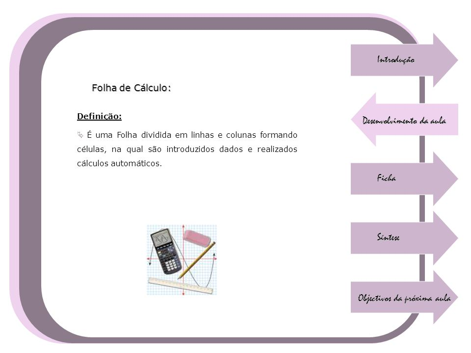 Introdução Desenvolvimento da aula Ficha Síntese Objectivos da próxima aula Folha de Cálculo: Definição:  É uma Folha dividida em linhas e colunas fo