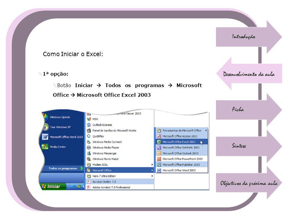 Introdução Desenvolvimento da aula Ficha Síntese Objectivos da próxima aula Como Iniciar o Excel:  1ª opção:  Botão Iniciar  Todos os programas  M