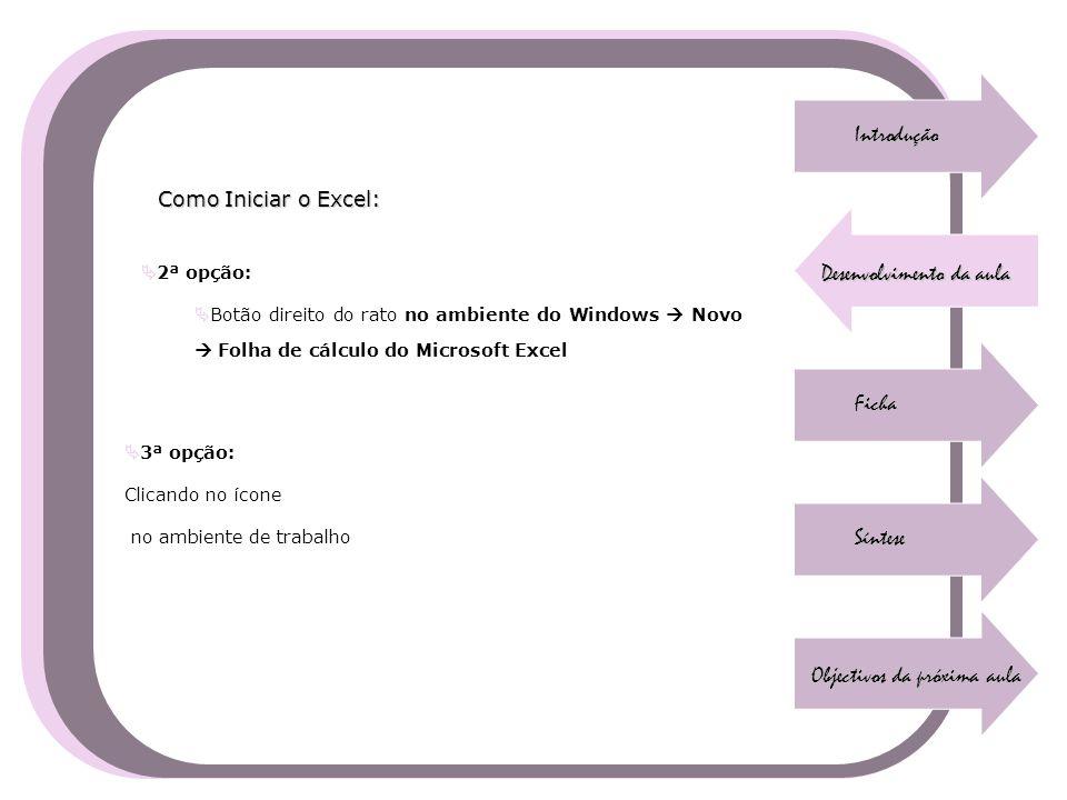 Introdução Desenvolvimento da aula Ficha Síntese Objectivos da próxima aula Como Iniciar o Excel:  2ª opção:  Botão direito do rato no ambiente do W