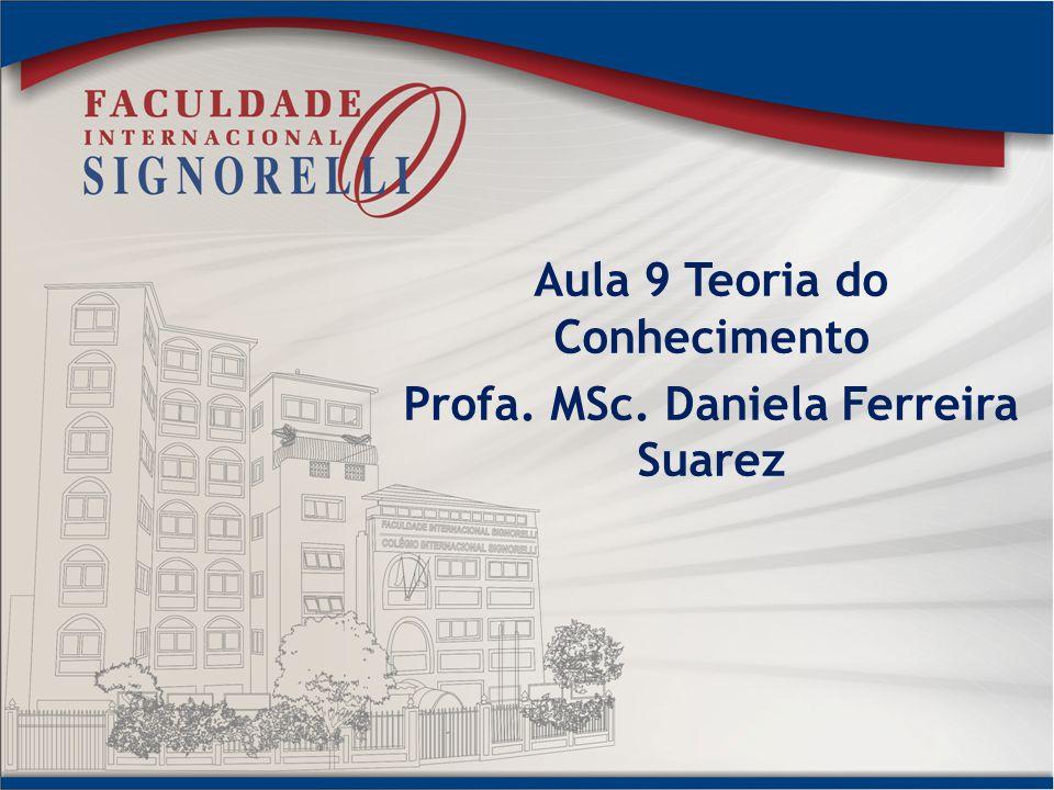 Aula 9 Teoria do Conhecimento Profa. MSc. Daniela Ferreira Suarez