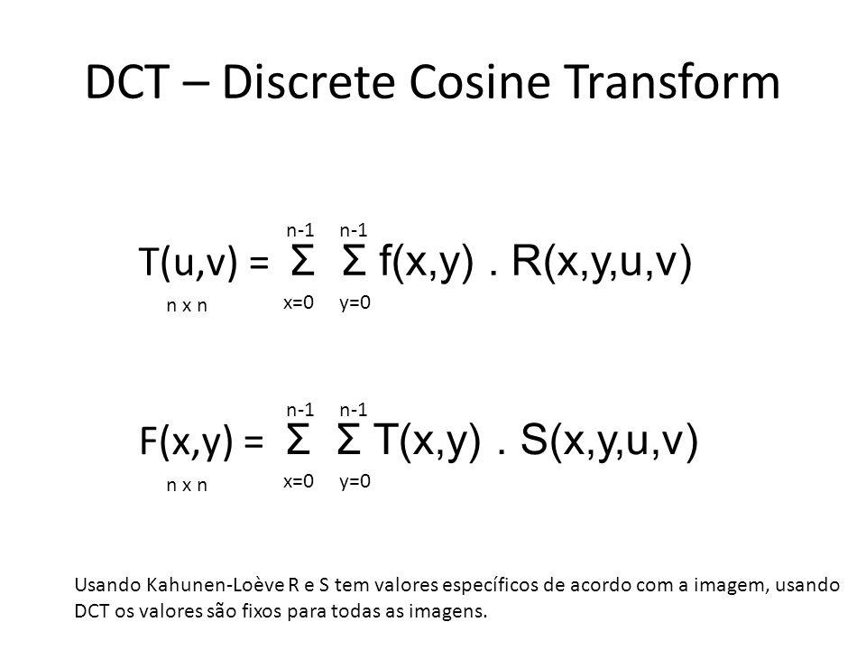 DCT – Discrete Cosine Transform T(u,v) = Σ Σ f(x,y). R(x,y,u,v) n x n x=0y=0 n-1 F(x,y) = Σ Σ T(x,y). S(x,y,u,v) n x n x=0y=0 n-1 Usando Kahunen-Loève