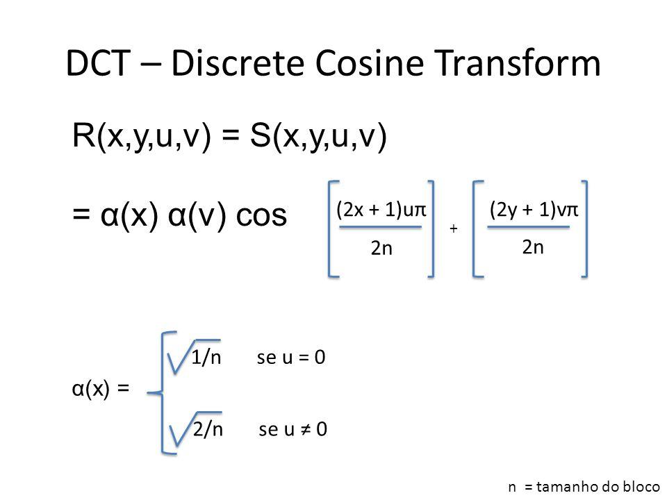 DCT – Discrete Cosine Transform R(x,y,u,v) = S(x,y,u,v) = α(x) α(v) cos + (2x + 1)uπ 2n (2y + 1)vπ 2n α(x) = 1/n se u = 0 2/n se u ≠ 0 n = tamanho do