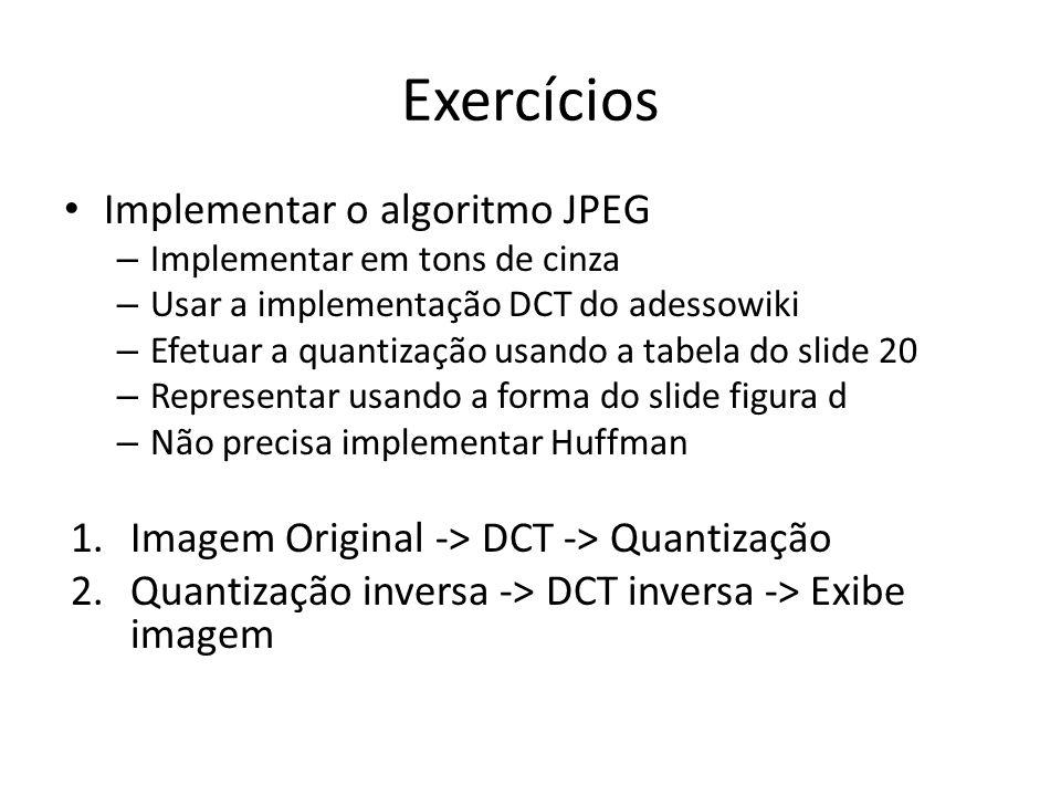 Exercícios Implementar o algoritmo JPEG – Implementar em tons de cinza – Usar a implementação DCT do adessowiki – Efetuar a quantização usando a tabel