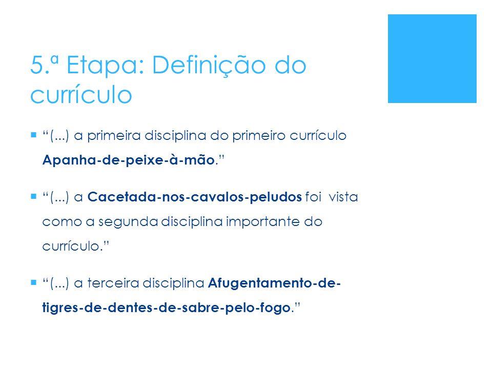"""5.ª Etapa: Definição do currículo  """"(...) a primeira disciplina do primeiro currículo Apanha-de-peixe-à-mão.""""  """"(...) a Cacetada-nos-cavalos-peludos"""