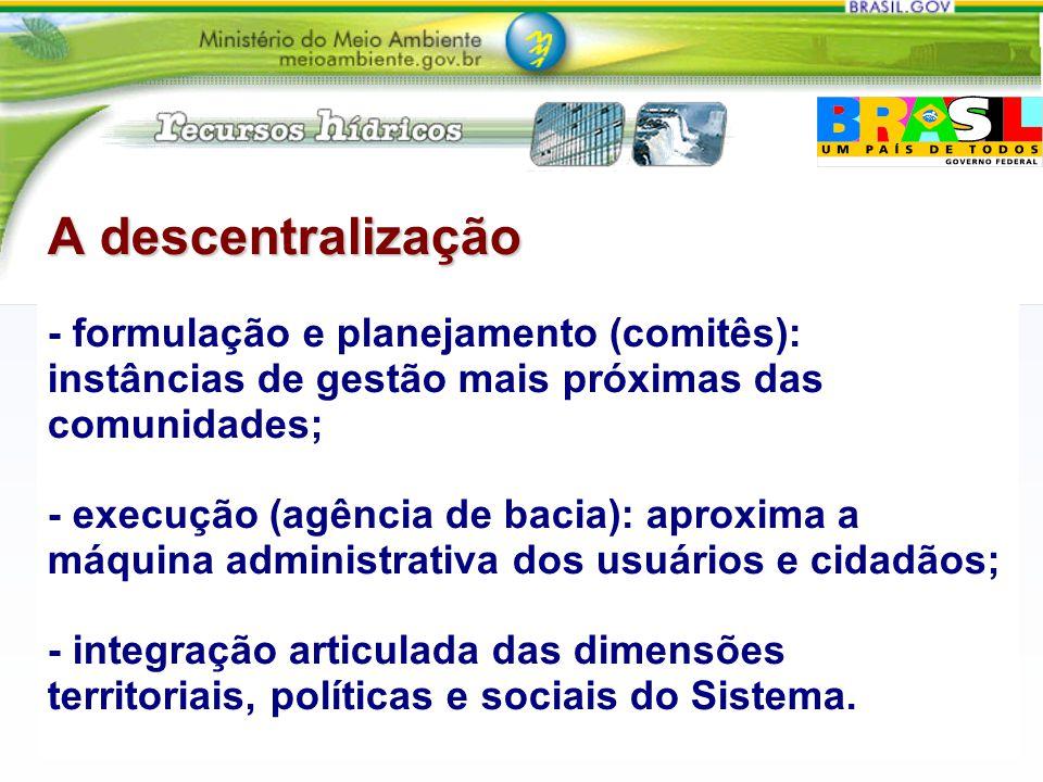 A descentralização A descentralização - formulação e planejamento (comitês): instâncias de gestão mais próximas das comunidades; - execução (agência d