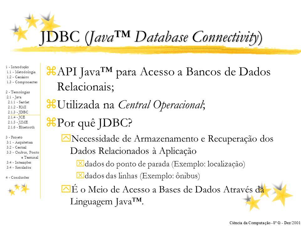 1 - Introdução 1.1 - Metodologia 1.2 - Cenários 1.3 - Componentes 2 - Tecnologias 2.1 - Java 2.1.1 - Servlet 2.1.2 - RMI 2.1.3 - JDBC 2.1.4 - JCE 2.1.5 - J2ME 2.1.6 - Bluetooth 3 - Projeto 3.1 - Arquitetura 3.2 - Central 3.3 - Onibus, Ponto e Terminal 3.4 - Interações 3.4 - Simulador 4 - Conclusões Ciência da Computação - 8º G - Dez/2001 RMI (Remote Method Invocation) zArquitetura Java™ para Sistemas Distribuídos; zUtilizado na Central Operacional; zPor quê RMI.