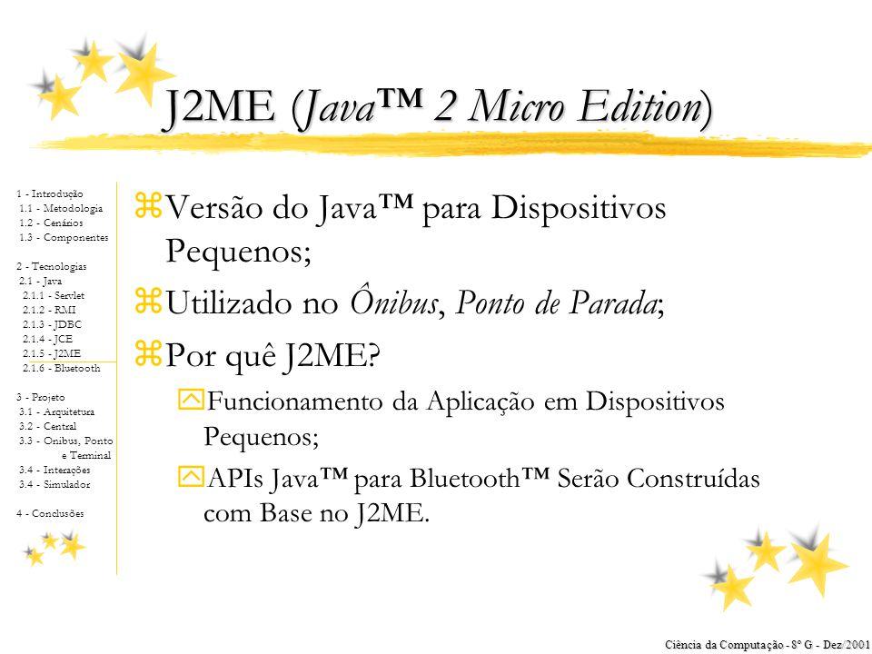 1 - Introdução 1.1 - Metodologia 1.2 - Cenários 1.3 - Componentes 2 - Tecnologias 2.1 - Java 2.1.1 - Servlet 2.1.2 - RMI 2.1.3 - JDBC 2.1.4 - JCE 2.1.5 - J2ME 2.1.6 - Bluetooth 3 - Projeto 3.1 - Arquitetura 3.2 - Central 3.3 - Onibus, Ponto e Terminal 3.4 - Interações 3.4 - Simulador 4 - Conclusões Ciência da Computação - 8º G - Dez/2001 JCE (Java™ Criptography Extension) zOutros Níveis de Segurança yCentral Operacional xAutenticação no Acesso Via Browser; xArmazenamento de Dados dos Acessos Autorizados e Não-Autorizados; vivian; Mon Nov 12 17:19:11 GMT-02:00 2001-11-12 amir; Mon Nov 12 17:30:01 GMT-02:00 2001-11-12 cristiane; Mon Nov 12 17:30:05 GMT-02:00 2001-11-12 marcos; Mon Nov 12 17:31:00 GMT-02:00 2001-11-12 hugo; Mon Nov 12 17:32:00 GMT-02:00 2001-11-12 amir; Tue Nov 13 11:00:00 GMT-02:00 2001-11-13 vivian; Tue Nov 13 12:00:00 GMT-02:00 2001-11-13 luciano; Tue Nov 13 12:20:00 GMT-02:00 2001-11-13 Exemplo do Log de Monitoração Classe ibus.LoginHandler