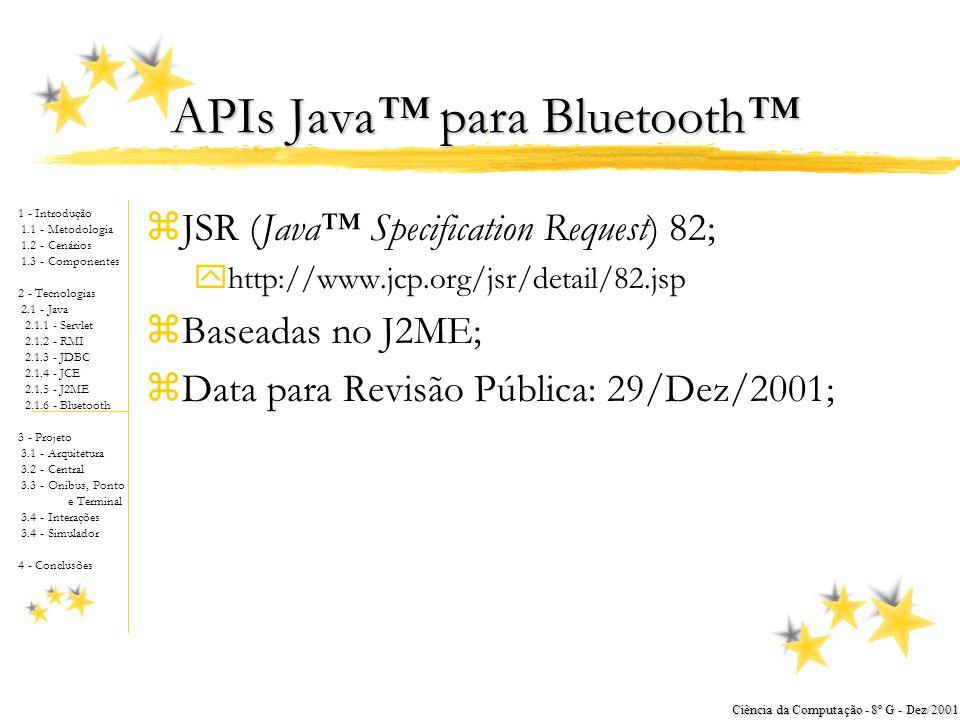 1 - Introdução 1.1 - Metodologia 1.2 - Cenários 1.3 - Componentes 2 - Tecnologias 2.1 - Java 2.1.1 - Servlet 2.1.2 - RMI 2.1.3 - JDBC 2.1.4 - JCE 2.1.5 - J2ME 2.1.6 - Bluetooth 3 - Projeto 3.1 - Arquitetura 3.2 - Central 3.3 - Onibus, Ponto e Terminal 3.4 - Interações 3.4 - Simulador 4 - Conclusões Ciência da Computação - 8º G - Dez/2001 J2ME (Java™ 2 Micro Edition) zVersão do Java™ para Dispositivos Pequenos; zUtilizado no Ônibus, Ponto de Parada; zPor quê J2ME.
