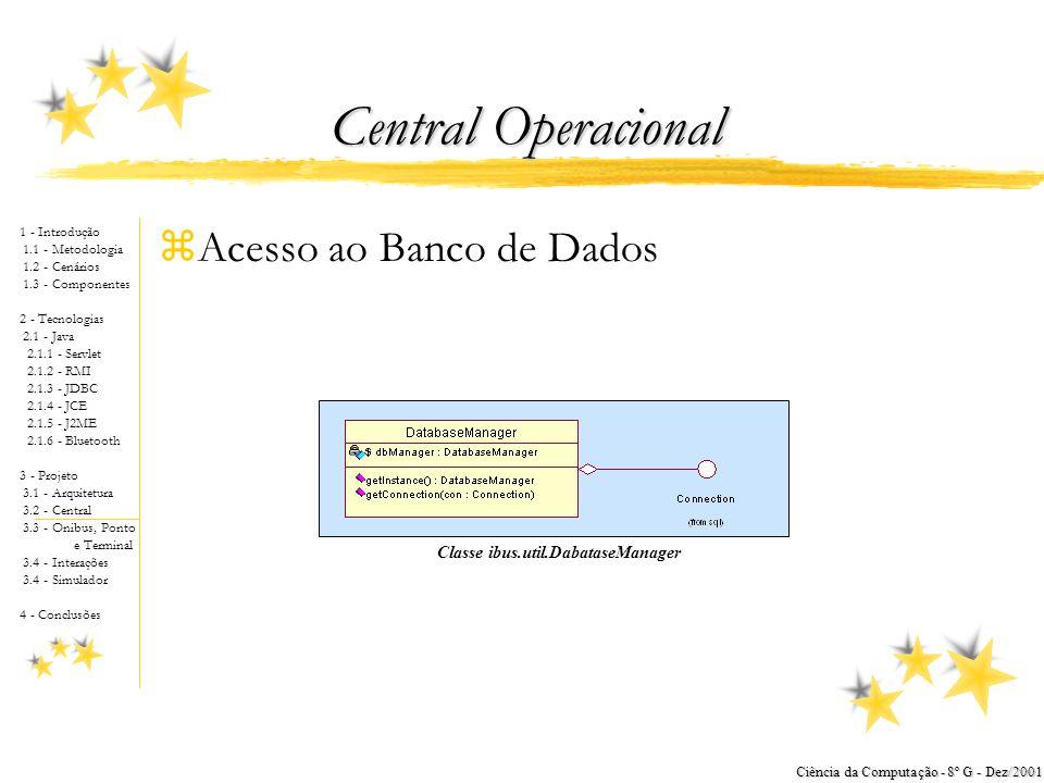 1 - Introdução 1.1 - Metodologia 1.2 - Cenários 1.3 - Componentes 2 - Tecnologias 2.1 - Java 2.1.1 - Servlet 2.1.2 - RMI 2.1.3 - JDBC 2.1.4 - JCE 2.1.5 - J2ME 2.1.6 - Bluetooth 3 - Projeto 3.1 - Arquitetura 3.2 - Central 3.3 - Onibus, Ponto e Terminal 3.4 - Interações 3.4 - Simulador 4 - Conclusões Ciência da Computação - 8º G - Dez/2001 Central Operacional zDiagrama de Classes yMostra que a Aplicação é uma Servlet xHerda de javax.servlet.http.HttpServlet yMostra que a Aplicação tem Acesso Via RMI xImplementa java.rmi.Remote yMostra os Serviços Fornecidos pela Aplicação Diagrama de classes da central operacional