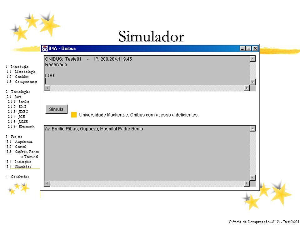 1 - Introdução 1.1 - Metodologia 1.2 - Cenários 1.3 - Componentes 2 - Tecnologias 2.1 - Java 2.1.1 - Servlet 2.1.2 - RMI 2.1.3 - JDBC 2.1.4 - JCE 2.1.5 - J2ME 2.1.6 - Bluetooth 3 - Projeto 3.1 - Arquitetura 3.2 - Central 3.3 - Onibus, Ponto e Terminal 3.4 - Interações 3.4 - Simulador 4 - Conclusões Ciência da Computação - 8º G - Dez/2001 Interações zDiagrama de Seqüência Ônibus - Terminal yEspecificam a interação entre o ônibus e o terminal Diagrama de seqüência – ônibus e terminal Central Operacional