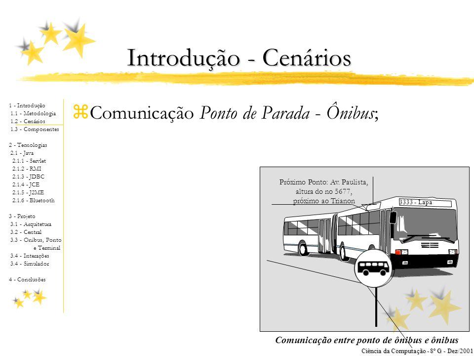 1 - Introdução 1.1 - Metodologia 1.2 - Cenários 1.3 - Componentes 2 - Tecnologias 2.1 - Java 2.1.1 - Servlet 2.1.2 - RMI 2.1.3 - JDBC 2.1.4 - JCE 2.1.5 - J2ME 2.1.6 - Bluetooth 3 - Projeto 3.1 - Arquitetura 3.2 - Central 3.3 - Onibus, Ponto e Terminal 3.4 - Interações 3.4 - Simulador 4 - Conclusões Ciência da Computação - 8º G - Dez/2001 Introdução - Cenários zComunicação Ponto de Parada - Ônibus; 3333 - Lapa Próximo Ponto: Av.