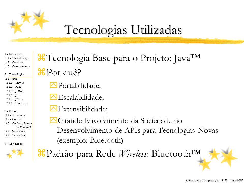 1 - Introdução 1.1 - Metodologia 1.2 - Cenários 1.3 - Componentes 2 - Tecnologias 2.1 - Java 2.1.1 - Servlet 2.1.2 - RMI 2.1.3 - JDBC 2.1.4 - JCE 2.1.5 - J2ME 2.1.6 - Bluetooth 3 - Projeto 3.1 - Arquitetura 3.2 - Central 3.3 - Onibus, Ponto e Terminal 3.4 - Interações 3.4 - Simulador 4 - Conclusões Ciência da Computação - 8º G - Dez/2001 Tecnologias Utilizadas zTecnologia Base para o Projeto: Java™ zPor quê.