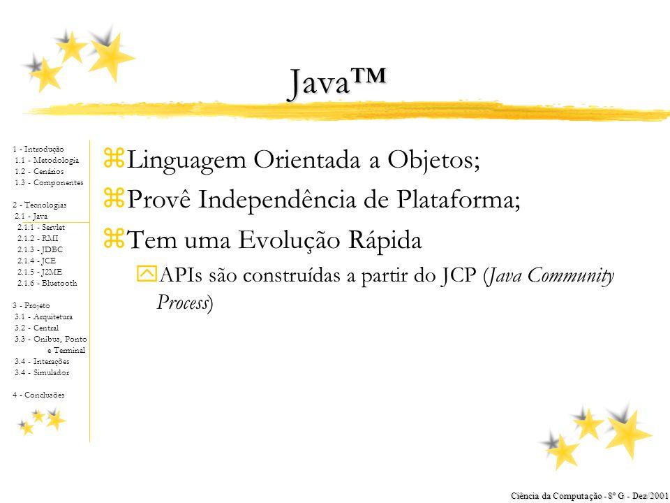 1 - Introdução 1.1 - Metodologia 1.2 - Cenários 1.3 - Componentes 2 - Tecnologias 2.1 - Java 2.1.1 - Servlet 2.1.2 - RMI 2.1.3 - JDBC 2.1.4 - JCE 2.1.5 - J2ME 2.1.6 - Bluetooth 3 - Projeto 3.1 - Arquitetura 3.2 - Central 3.3 - Onibus, Ponto e Terminal 3.4 - Interações 3.4 - Simulador 4 - Conclusões Ciência da Computação - 8º G - Dez/2001 Java™ zLinguagem Orientada a Objetos; zProvê Independência de Plataforma; zTem uma Evolução Rápida yAPIs são construídas a partir do JCP (Java Community Process)