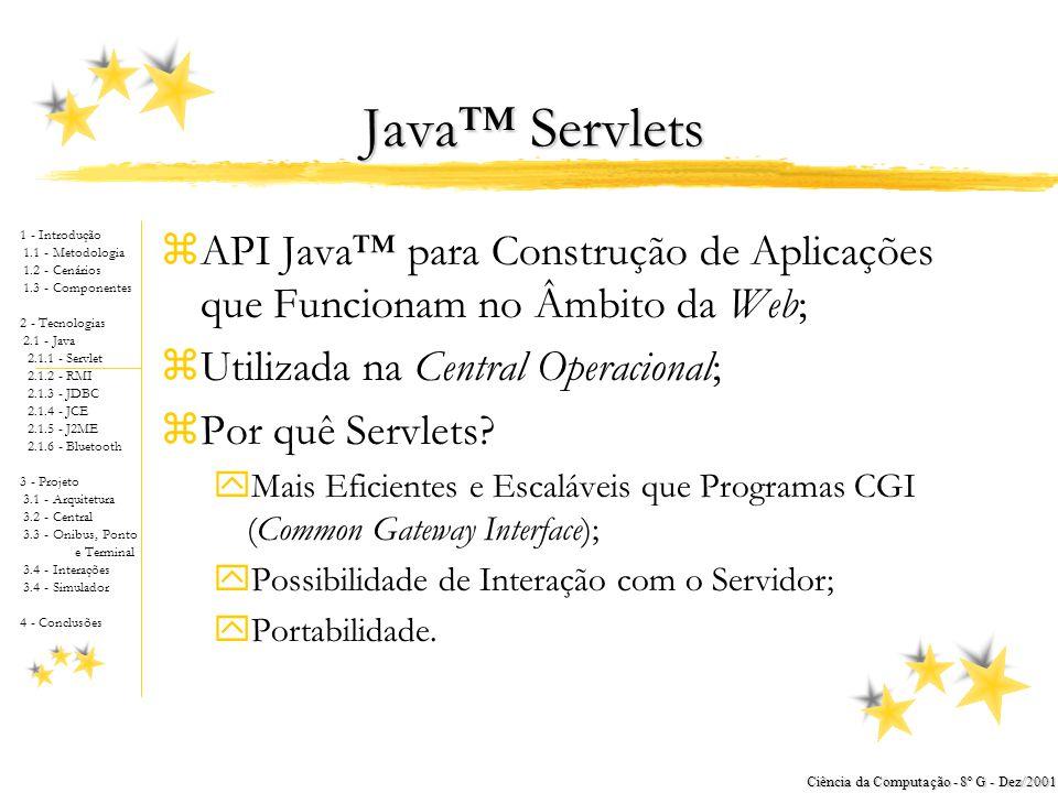 1 - Introdução 1.1 - Metodologia 1.2 - Cenários 1.3 - Componentes 2 - Tecnologias 2.1 - Java 2.1.1 - Servlet 2.1.2 - RMI 2.1.3 - JDBC 2.1.4 - JCE 2.1.5 - J2ME 2.1.6 - Bluetooth 3 - Projeto 3.1 - Arquitetura 3.2 - Central 3.3 - Onibus, Ponto e Terminal 3.4 - Interações 3.4 - Simulador 4 - Conclusões Ciência da Computação - 8º G - Dez/2001 Java™ Servlets zAPI Java™ para Construção de Aplicações que Funcionam no Âmbito da Web; zUtilizada na Central Operacional; zPor quê Servlets.