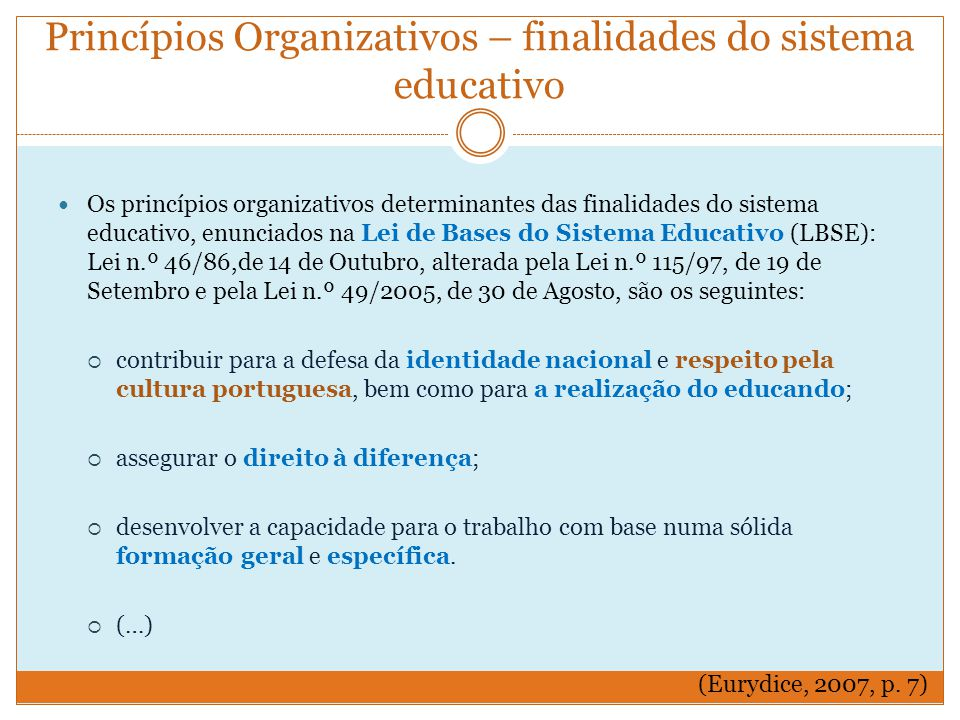 Princípios Organizativos – finalidades do sistema educativo Os princípios organizativos determinantes das finalidades do sistema educativo, enunciados na Lei de Bases do Sistema Educativo (LBSE): Lei n.º 46/86,de 14 de Outubro, alterada pela Lei n.º 115/97, de 19 de Setembro e pela Lei n.º 49/2005, de 30 de Agosto, são os seguintes:  contribuir para a defesa da identidade nacional e respeito pela cultura portuguesa, bem como para a realização do educando;  assegurar o direito à diferença;  desenvolver a capacidade para o trabalho com base numa sólida formação geral e específica.