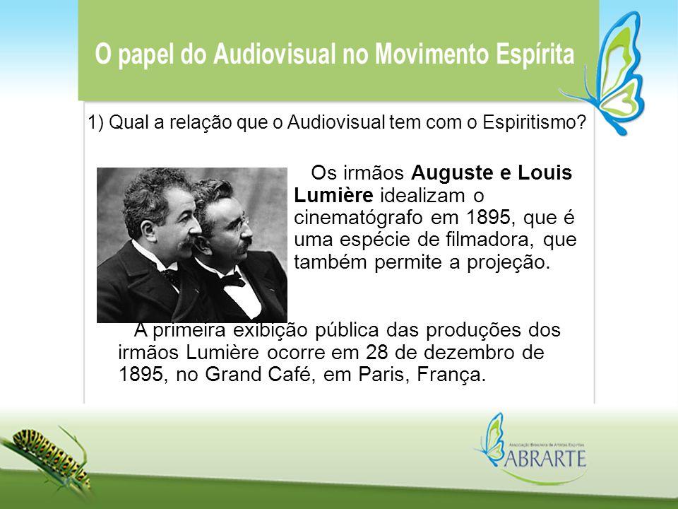 1) Qual a relação que o Audiovisual tem com o Espiritismo? Os irmãos Auguste e Louis Lumière idealizam o cinematógrafo em 1895, que é uma espécie de f