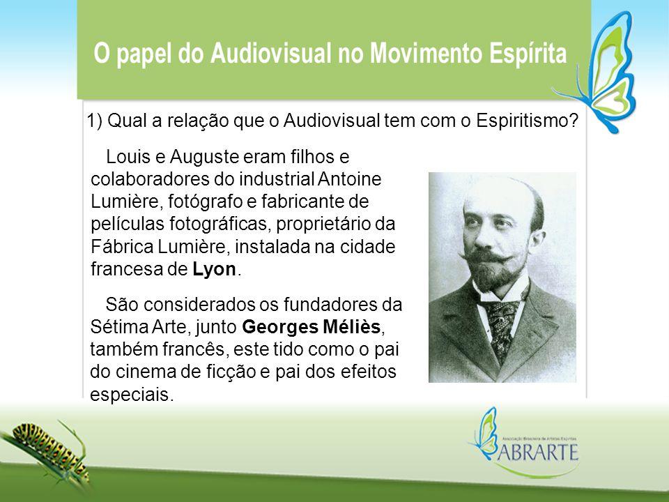 1) Qual a relação que o Audiovisual tem com o Espiritismo? Louis e Auguste eram filhos e colaboradores do industrial Antoine Lumière, fotógrafo e fabr
